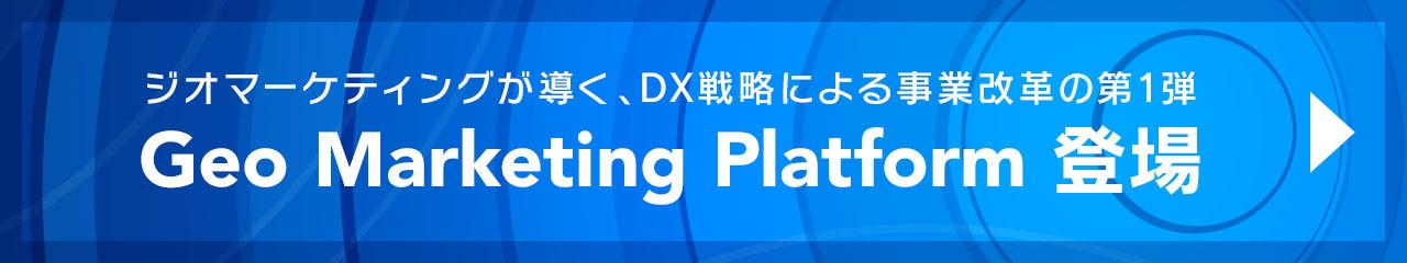 ジオマーケティングが導く、DX戦略による事業変革の第一弾 Geo Marketing Platform 登場